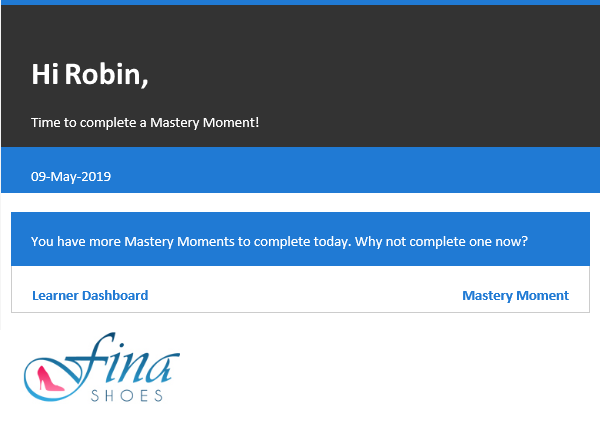 """Email notification. At the top of the email it says the users name, in this case, Robin. Below that it says """"Time to complete a Mastery Moment!"""". Below that is the date and the following text """"You have more Mastery Moments to complete today. Why not complete one now? This is followed by two buttons: Learner Dashboard and Mastery Moment. At the bottom of the email, the organization's logo appears."""