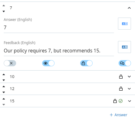 "Close up of an answer option. The answer reads 7. Below the answer is specific feedback for that answer option that reads ""Our policy requires 7, but recommends 15."" Below this are four toggles. From left to right the first toggle to set the answer option as the correct answer (disabled), the second toggle is to make the answer visible to learners (enabled), the third toggle is to lock the answer in position (enabled), and the fourth toggle is to provide answer-specific feedback (enabled)."
