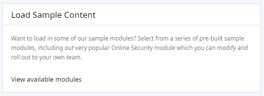 Screenshot of message in system. Message reads Want to load in some of our sample modules? Select from a series of pre-built sample modules, including our very popular Online Security module which you can modify and roll out to your own team.