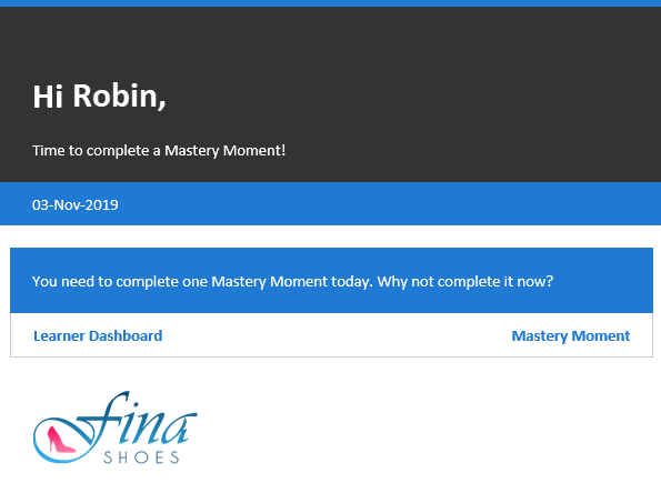 "Email notification. At the top of the email it says the users name, in this case, Robin. Below that it says ""Time to complete a Mastery Moment!"". Below that is the date and the following text ""You need to complete one Mastery Moment today. Why not complete it now?"" This is followed by two buttons: Learner Dashboard and Mastery Moment. At the bottom of the email, the organization's logo appears."