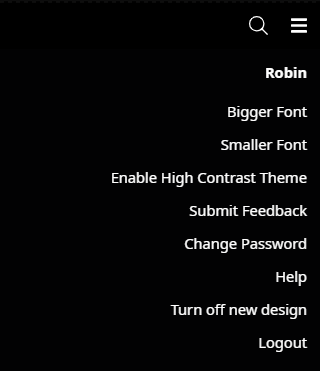 The User Profile dropdown for a user named Robin. The button to open the dropdown is located in the top right corner of the screen. From top to bottom, the items in the dropdown are: Robin, Bigger Font, Smaller Font, Enable High Contrast Theme, Submit Feedback, Change Password, Help, Turn Off New Design, and Logout.