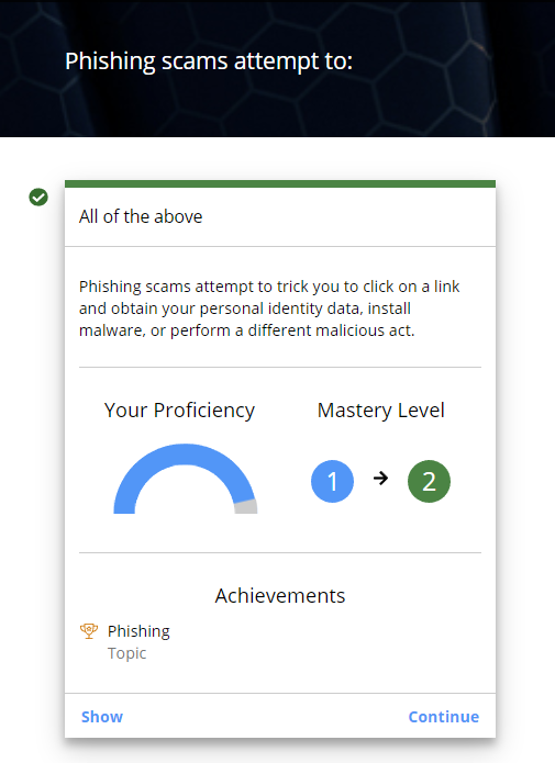 Activity feedback being displayed to a learner in the learner app. The question appears at the top of the screen, followed by the answer, feedback, a graphic showing proficiency level, and a graphic showing the change in mastery level. In this case, the learner moved from mastery level 1 to 2. Near the bottom of the page are the learner's acheivements. In this case, the learner mastered the Phishing Topic. There is a Show button to view more details and a Continue button to go to the next Activity.