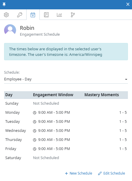 "The Engagement Schedule tab of the user context panel for a user named Robin. In the tab, there is a message at the top that says ""The times below are displayed in the selected user's timezone. The user's timezone is: America/Winnipeg"". Below that there is a Schedule field and a table summarizing the schedule. The table shows the day of the week, engagement window, and number of mastery moments. In this case, the Employee - Day schedule is selected and the engagement window is set from 9:00 AM - 5:00 PM from Monday to Friday. The Mastery Moments column shows 1-5 for these days."