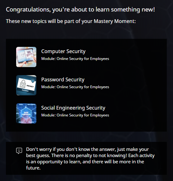 """Pre-Moment Screen. At the top of the screen is a message that reads """"Congratulations, you're about to learner something new! These new topics will be part of your Mastery Moment."""" This is followed by a list of three new Topics: Computer Security, Password Security, Social Engineering Security. Below each Topic, the Module it belongs to is indicated."""