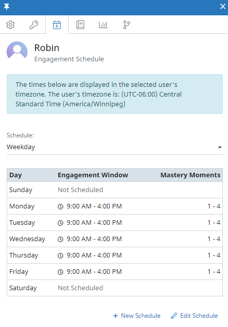 """The Engagement Schedule tab of the user context panel for a user named Robin. In the tab, there is a message at the top that says """"The times below are displayed in the selected user's timezone. The user's timezone is: UTC-6:00 Central Standard Time (America/Winnipeg)"""". Below that there is a Schedule field and a table summarizing the schedule. The table shows the day of the week, engagement window, and number of mastery moments. For example, the second row reads Monday, 9:00 AM - 4:00 PM, 1-4."""